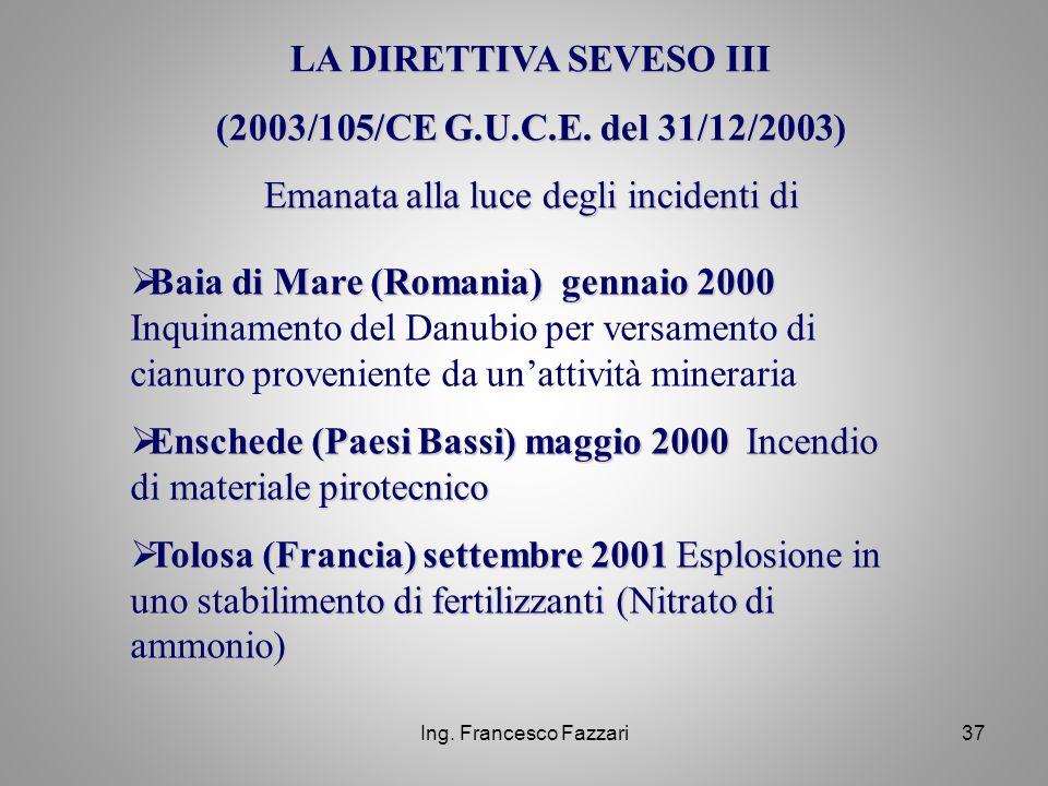 Ing. Francesco Fazzari37 LA DIRETTIVA SEVESO III (2003/105/CE G.U.C.E. del 31/12/2003) Emanata alla luce degli incidenti di  Baia di Mare (Romania) g