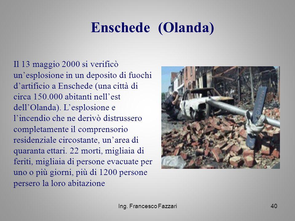Ing. Francesco Fazzari40 Enschede (Olanda) Il 13 maggio 2000 si verificò un'esplosione in un deposito di fuochi d'artificio a Enschede (una città di c