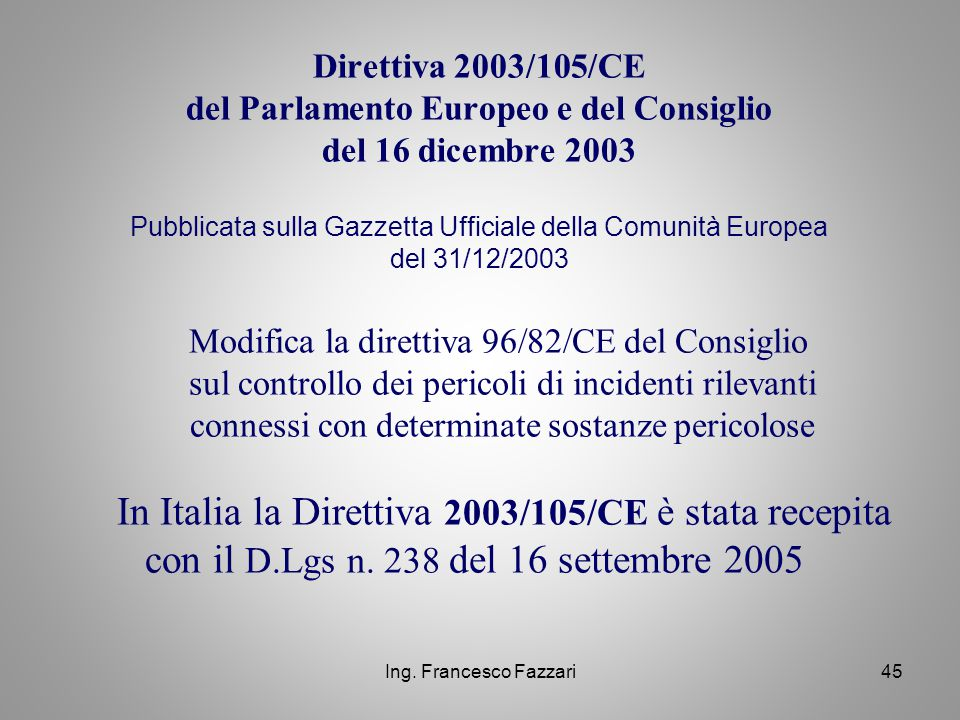 Ing. Francesco Fazzari45 Direttiva 2003/105/CE del Parlamento Europeo e del Consiglio del 16 dicembre 2003 Pubblicata sulla Gazzetta Ufficiale della C