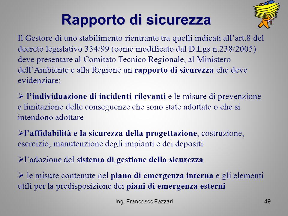 Ing. Francesco Fazzari49 Rapporto di sicurezza Il Gestore di uno stabilimento rientrante tra quelli indicati all'art.8 del decreto legislativo 334/99