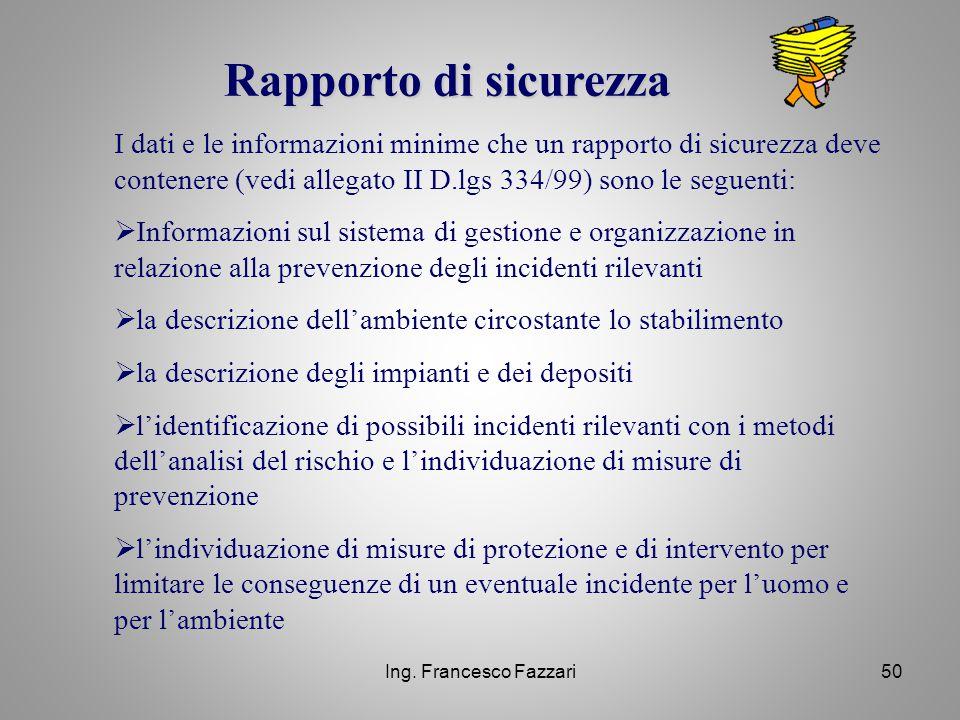 Ing. Francesco Fazzari50 Rapporto di sicurezza I dati e le informazioni minime che un rapporto di sicurezza deve contenere (vedi allegato II D.lgs 334