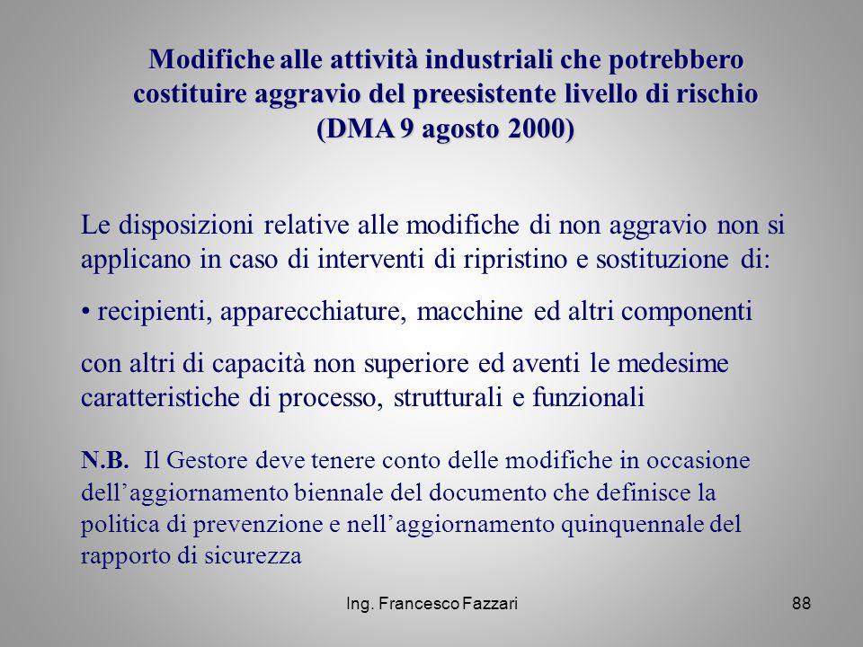 Ing. Francesco Fazzari88 Modifiche alle attività industriali che potrebbero costituire aggravio del preesistente livello di rischio (DMA 9 agosto 2000