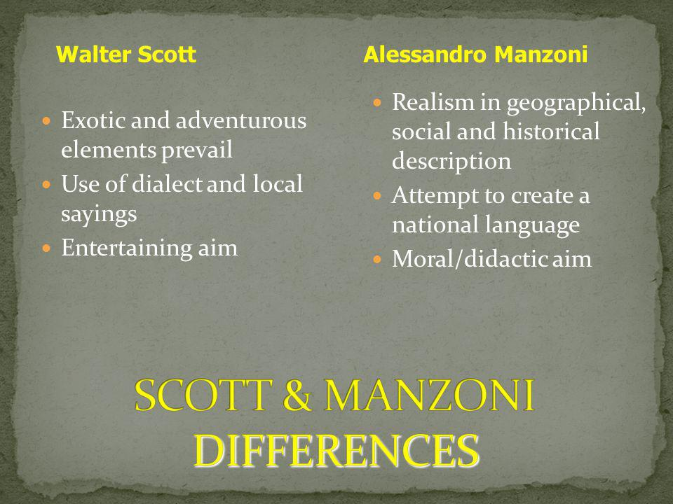 Exotic and adventurous elements prevail Use of dialect and local sayings Entertaining aim Realism in geographical, social and historical description Attempt to create a national language Moral/didactic aim Walter ScottAlessandro Manzoni