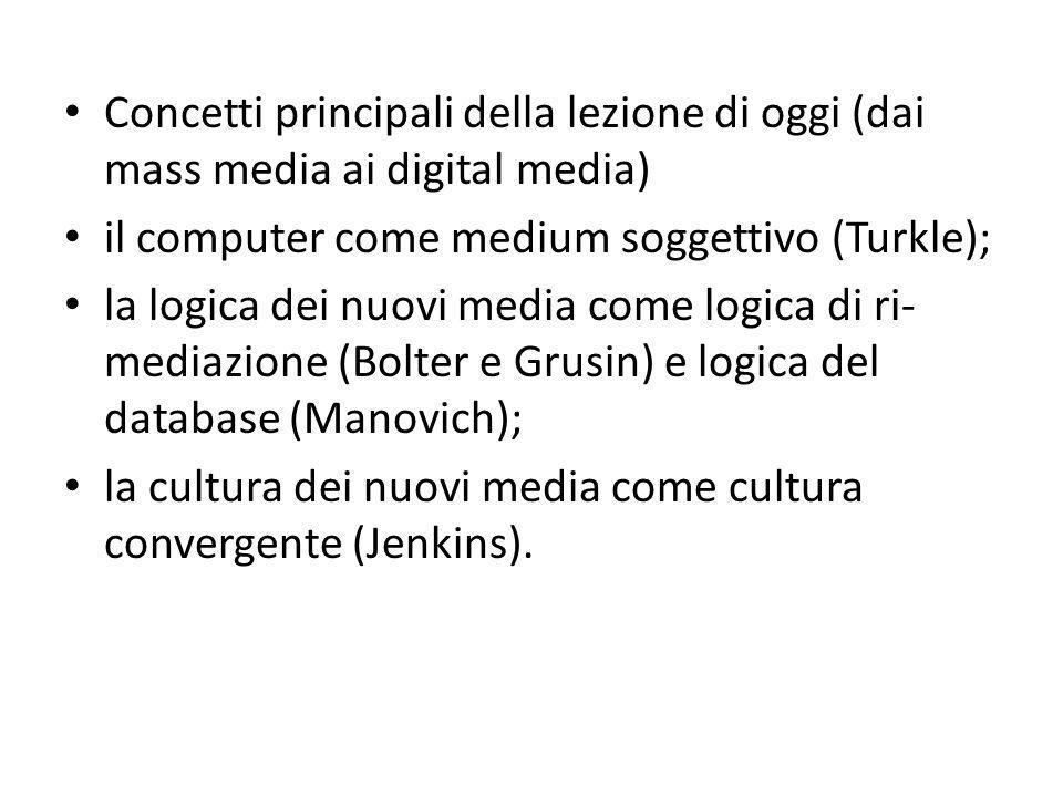 Concetti principali della lezione di oggi (dai mass media ai digital media) il computer come medium soggettivo (Turkle); la logica dei nuovi media come logica di ri- mediazione (Bolter e Grusin) e logica del database (Manovich); la cultura dei nuovi media come cultura convergente (Jenkins).