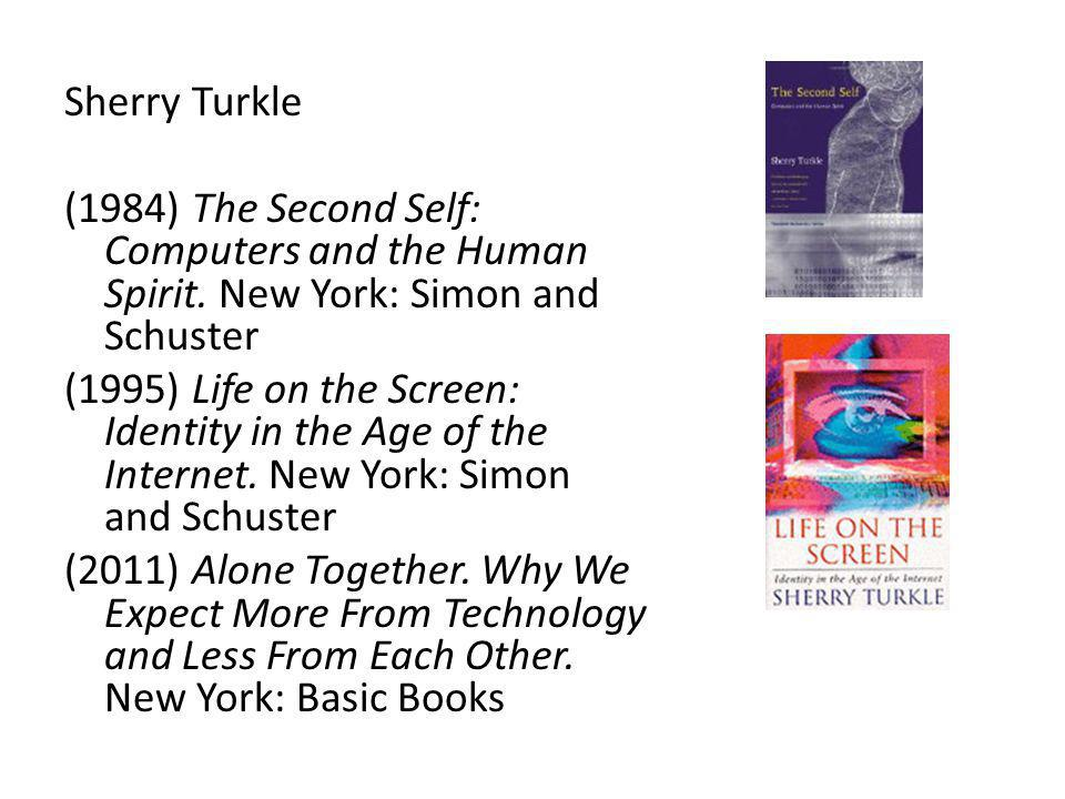 Sherry Turkle (1984) The Second Self: Computers and the Human Spirit. New York: Simon and Schuster (1995) Life on the Screen: Identity in the Age of t