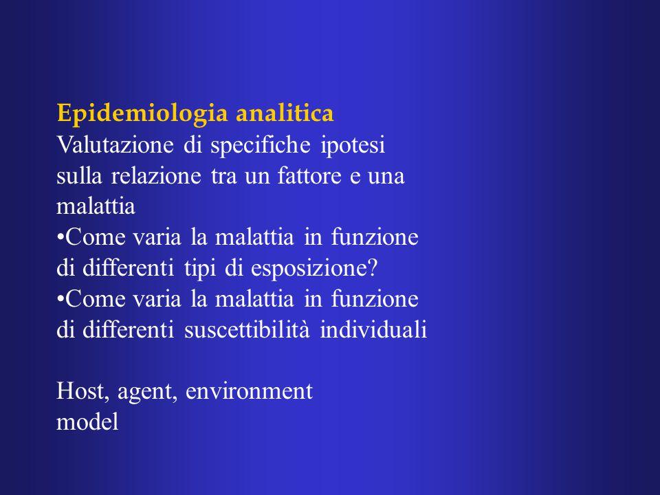 Epidemiologia analitica Valutazione di specifiche ipotesi sulla relazione tra un fattore e una malattia Come varia la malattia in funzione di differenti tipi di esposizione.