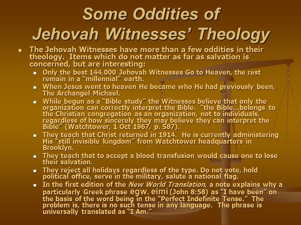 Some Oddities of Jehovah Witnesses' Theology The Jehovah Witnesses have more than a few oddities in their theology.