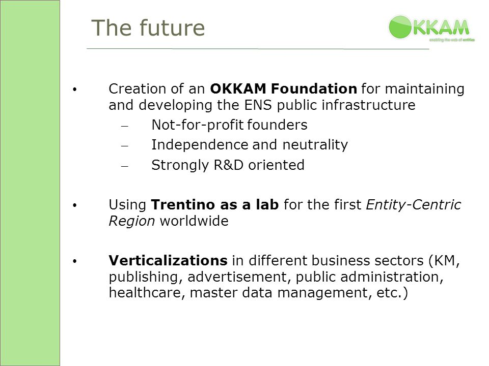 The future Creation of an OKKAM Foundation for maintaining and developing the ENS public infrastructure – Not-for-profit founders – Independence and neutrality – Strongly R&D oriented Using Trentino as a lab for the first Entity-Centric Region worldwide Verticalizations in different business sectors (KM, publishing, advertisement, public administration, healthcare, master data management, etc.)