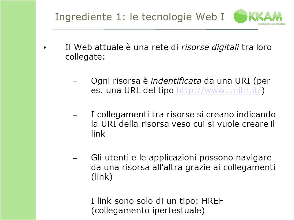 Ingrediente 1: le tecnologie Web I Il Web attuale è una rete di risorse digitali tra loro collegate: – Ogni risorsa è indentificata da una URI (per es.