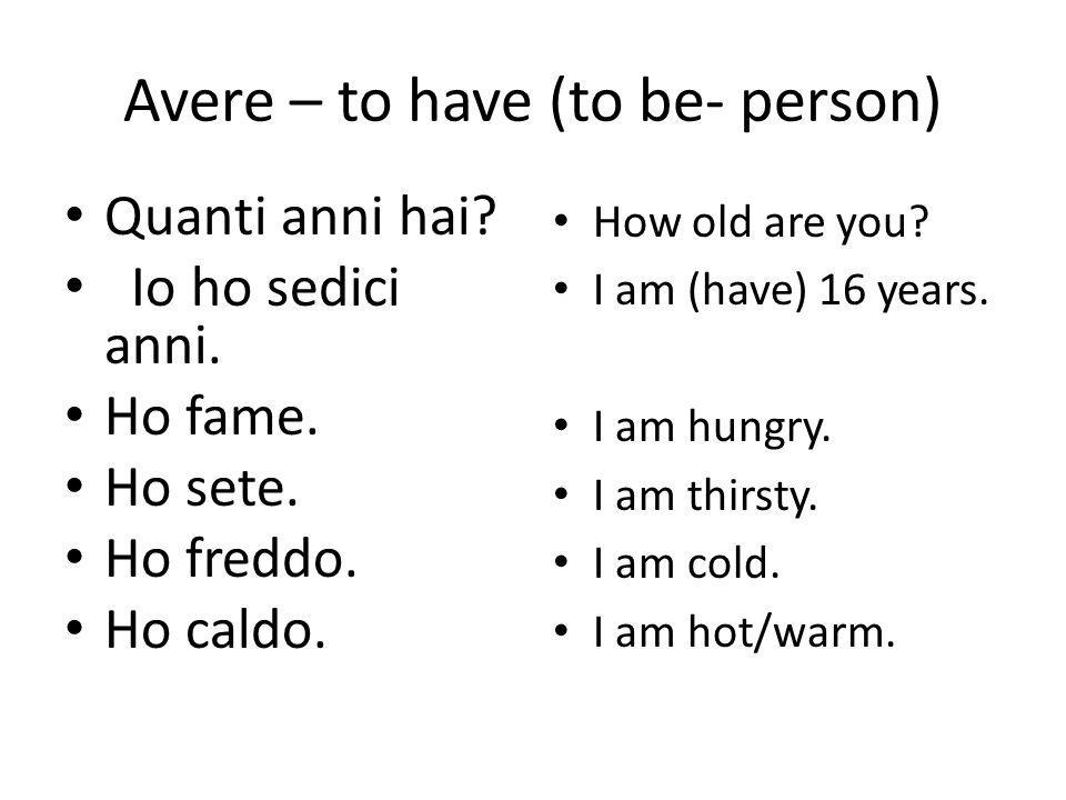 Avere – to have (to be- person) Quanti anni hai.Io ho sedici anni.