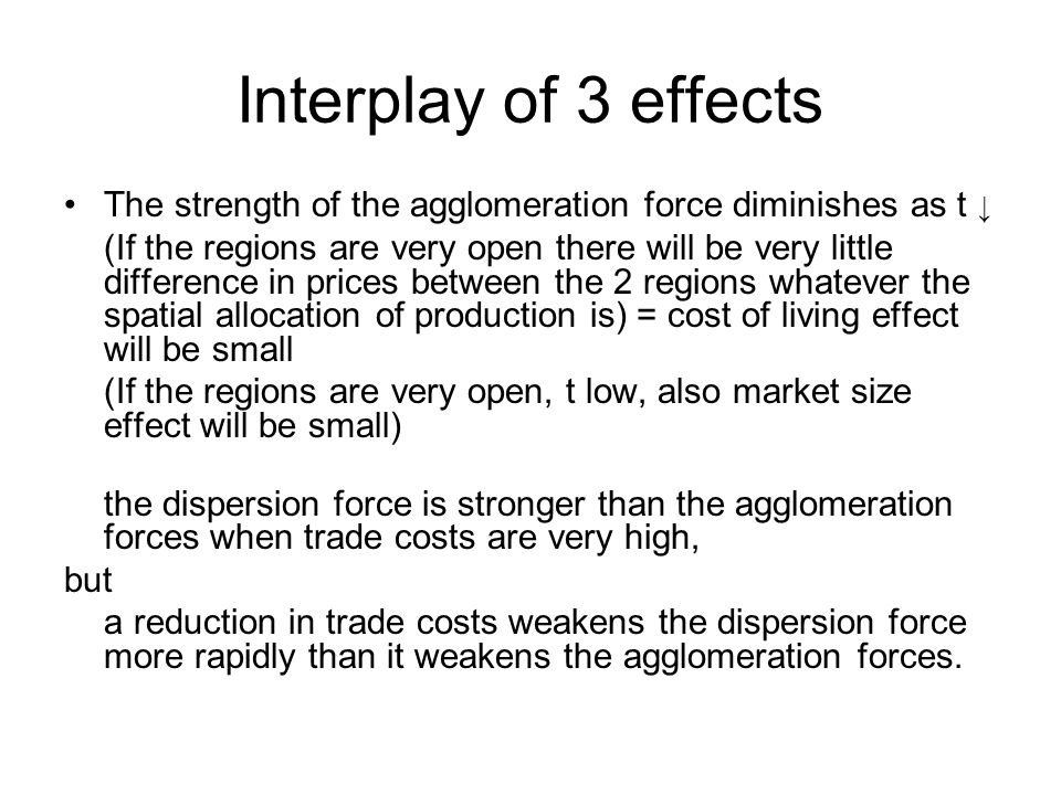 Interplay of 3 effects The strength of the agglomeration force diminishes as t ↓ (If the regions are very open there will be very little difference in prices between the 2 regions whatever the spatial allocation of production is) = cost of living effect will be small (If the regions are very open, t low, also market size effect will be small) the dispersion force is stronger than the agglomeration forces when trade costs are very high, but a reduction in trade costs weakens the dispersion force more rapidly than it weakens the agglomeration forces.