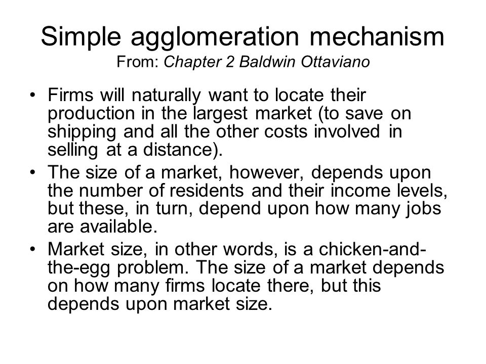 Simple agglomeration mechanism From: Chapter 2 Baldwin Ottaviano Firms will naturally want to locate their production in the largest market (to save on shipping and all the other costs involved in selling at a distance).