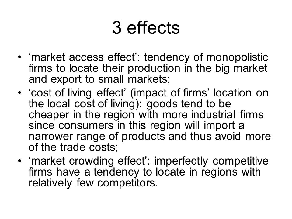 3 effects 'market access effect': tendency of monopolistic firms to locate their production in the big market and export to small markets; 'cost of living effect' (impact of firms' location on the local cost of living): goods tend to be cheaper in the region with more industrial firms since consumers in this region will import a narrower range of products and thus avoid more of the trade costs; 'market crowding effect': imperfectly competitive firms have a tendency to locate in regions with relatively few competitors.