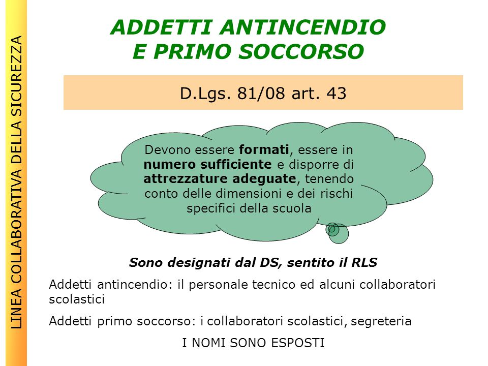 ADDETTI ANTINCENDIO E PRIMO SOCCORSO D.Lgs. 81/08 art. 43 LINEA COLLABORATIVA DELLA SICUREZZA Devono essere formati, essere in numero sufficiente e di
