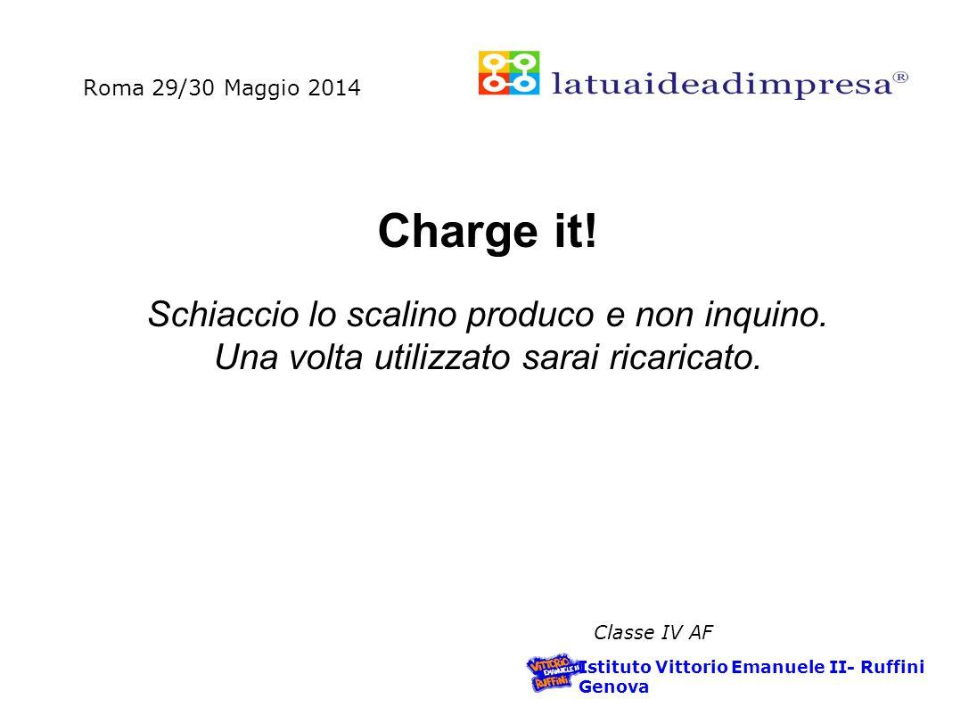 Roma 29/30 Maggio 2014 Istituto Vittorio Emanuele II- Ruffini Genova Classe IV AF Charge it.