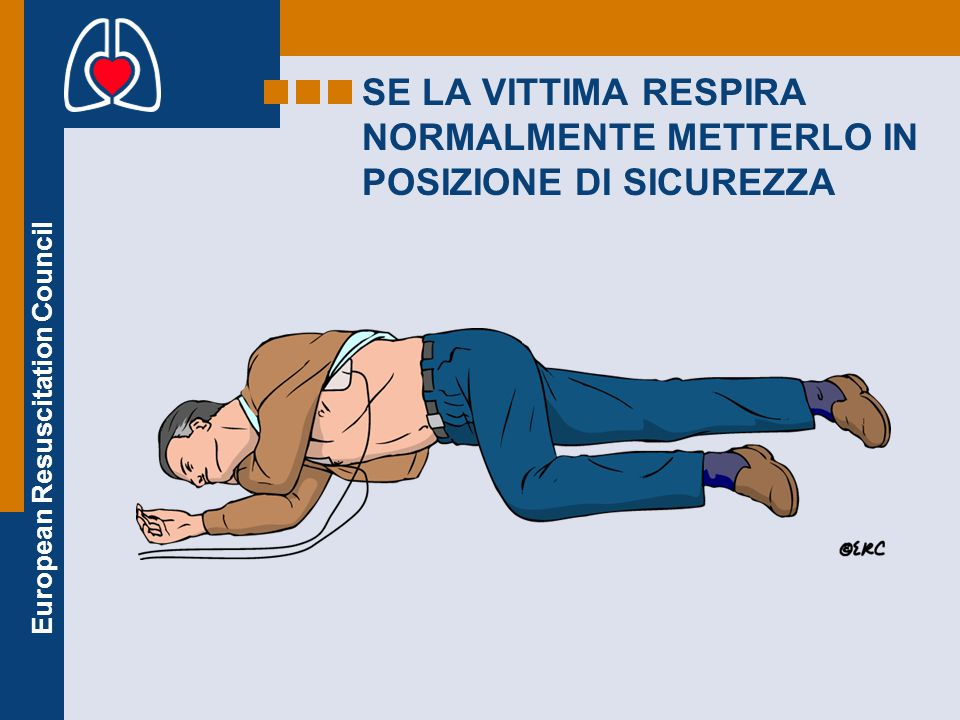 European Resuscitation Council SE LA VITTIMA RESPIRA NORMALMENTE METTERLO IN POSIZIONE DI SICUREZZA