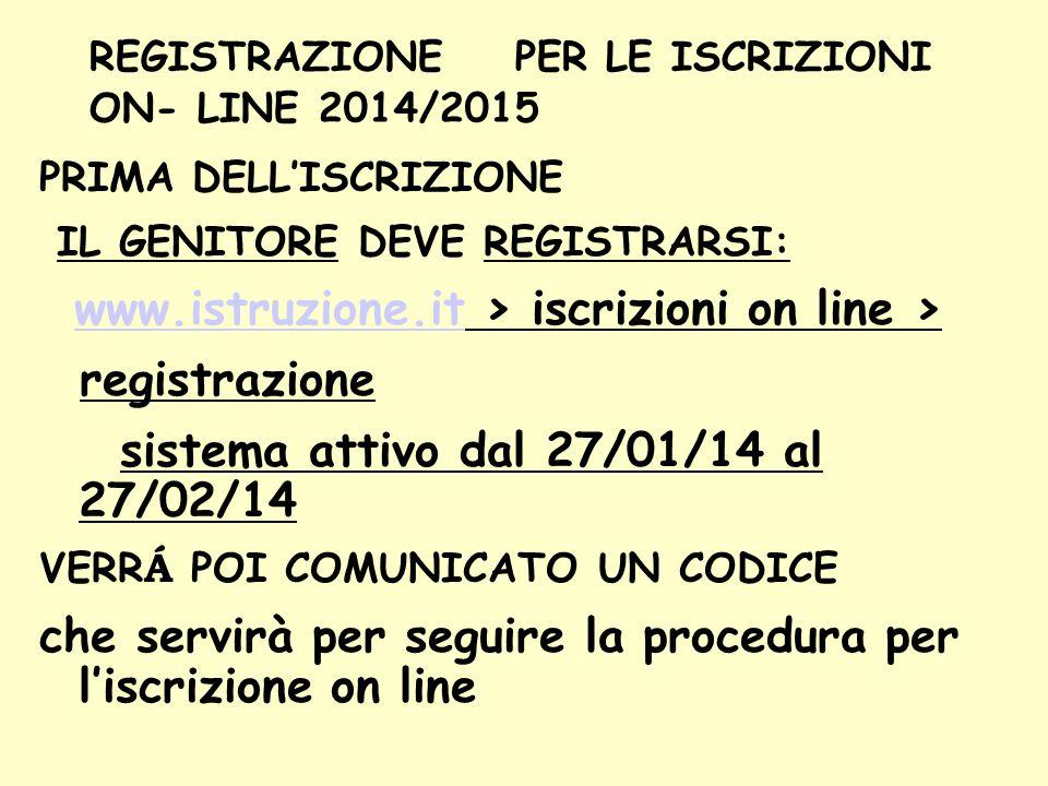 REGISTRAZIONE PER LE ISCRIZIONI ON- LINE 2014/2015 PRIMA DELL'ISCRIZIONE IL GENITORE DEVE REGISTRARSI: www.istruzione.it > iscrizioni on line > www.istruzione.it registrazione sistema attivo dal 27/01/14 al 27/02/14 VERR Á POI COMUNICATO UN CODICE che servirà per seguire la procedura per l'iscrizione on line