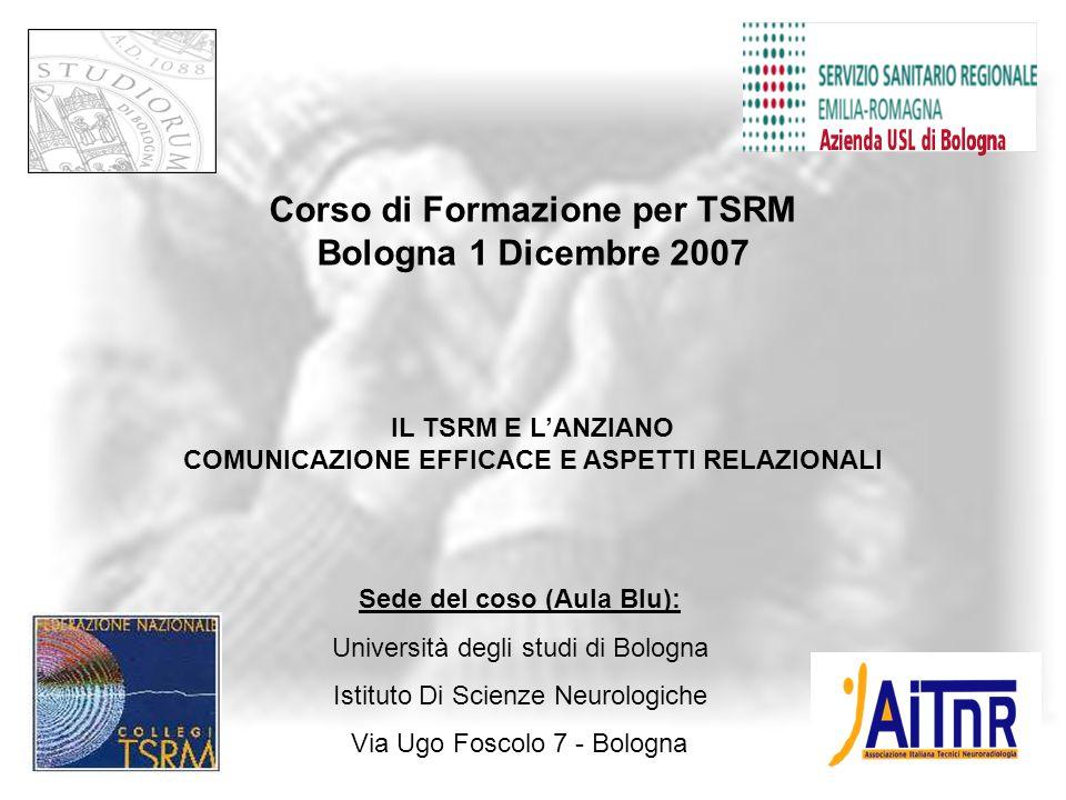 Corso di Formazione per TSRM Bologna 1 Dicembre 2007 IL TSRM E L'ANZIANO COMUNICAZIONE EFFICACE E ASPETTI RELAZIONALI 8:15-8:30 8:15-8:30 Accettazione iscritti 8:30-10:30 8:30-10:30 Prof.