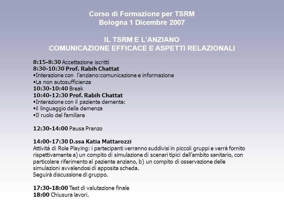 IL TSRM E L'ANZIANO: COMUNICAZIONE EFFICACE E ASPETTI RELAZIONALI Bologna 1 Dicembre 2007 PRE-ISCRIZIONE NUMERO MAX DI PARTECIPANTI PARI A 30 (25 Tsrm iscritti al Collegio di Bologna e 5 iscritti altrove) Da effettuarsi unicamente via mail all'indirizzo di posta bologna@tsrm.org entro e non oltre le ore 12:00 del 25/11/2007.bologna@tsrm.org La richiesta di pre-iscrizione dovrà riportare i dati anagrafici del partecipante ed un recapito telefonico e data l'esigua disponibilità di posti, verrà confermata da codesto Collegio, con un messaggio via mail.