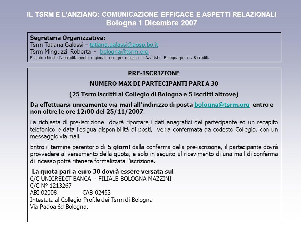 IL TSRM E L'ANZIANO: COMUNICAZIONE EFFICACE E ASPETTI RELAZIONALI Bologna 1 Dicembre 2007 PRE-ISCRIZIONE NUMERO MAX DI PARTECIPANTI PARI A 30 (25 Tsrm