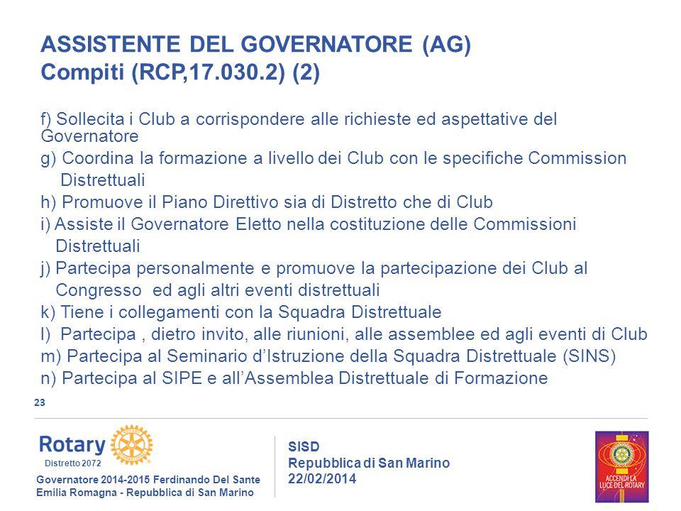 23 SISD Repubblica di San Marino 22/02/2014 Governatore 2014-2015 Ferdinando Del Sante Emilia Romagna - Repubblica di San Marino Distretto 2072 ASSISTENTE DEL GOVERNATORE (AG) Compiti (RCP,17.030.2) (2) f) Sollecita i Club a corrispondere alle richieste ed aspettative del Governatore g) Coordina la formazione a livello dei Club con le specifiche Commission Distrettuali h) Promuove il Piano Direttivo sia di Distretto che di Club i) Assiste il Governatore Eletto nella costituzione delle Commissioni Distrettuali j) Partecipa personalmente e promuove la partecipazione dei Club al Congresso ed agli altri eventi distrettuali k) Tiene i collegamenti con la Squadra Distrettuale l) Partecipa, dietro invito, alle riunioni, alle assemblee ed agli eventi di Club m) Partecipa al Seminario d'Istruzione della Squadra Distrettuale (SINS) n) Partecipa al SIPE e all'Assemblea Distrettuale di Formazione