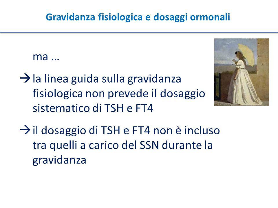 ma …  la linea guida sulla gravidanza fisiologica non prevede il dosaggio sistematico di TSH e FT4  il dosaggio di TSH e FT4 non è incluso tra quell