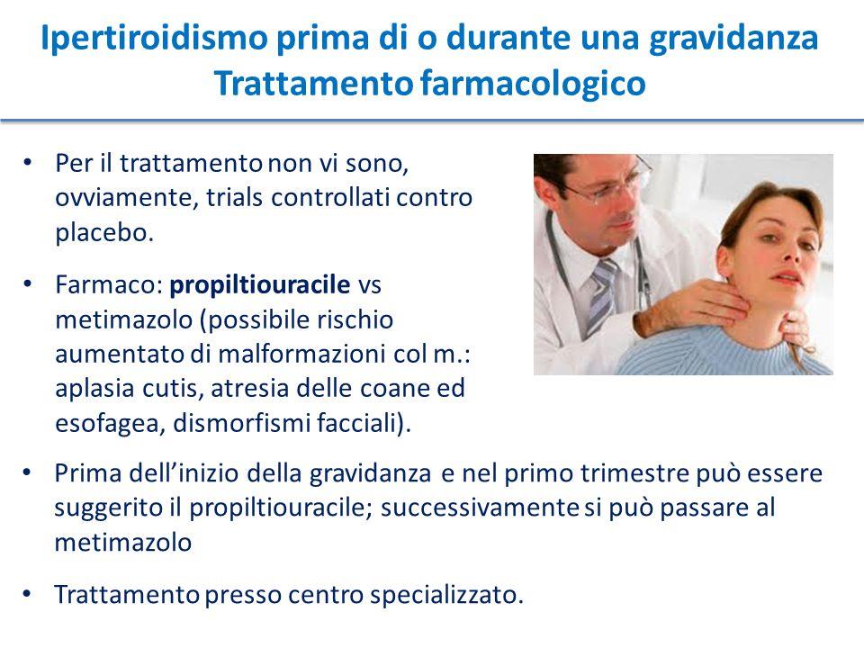 Ipertiroidismo prima di o durante una gravidanza Trattamento farmacologico Per il trattamento non vi sono, ovviamente, trials controllati contro place