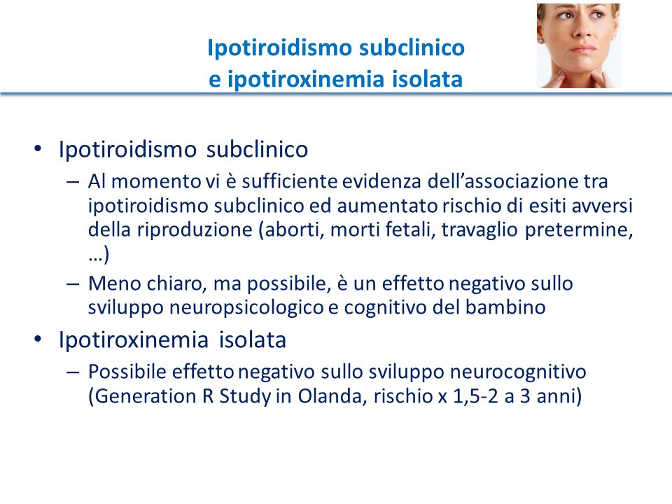 Ipotiroidismo subclinico e ipotiroxinemia isolata Linee guida dell'American Thyroid Association, 2011 Ipotiroidismo subclinico – data la mancanza di trials controllati randomizzati, non c'è sufficiente evidenza per raccomandare o no il trattamento delle donne TPOAb- in gravidanza – Le donne TPOAb+ dovrebbero, invece, essere trattate (~ 30% delle donne con ipo.sub.) – ma le stesse LG sostengono che non c'è sufficiente evidenza per ricercare gli anticorpi in tutte le donne che iniziano una gravidanza.