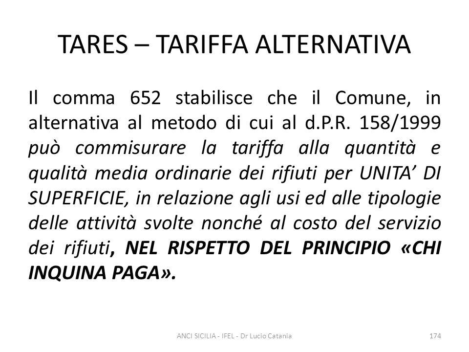 TARES – TARIFFA ALTERNATIVA Il comma 652 stabilisce che il Comune, in alternativa al metodo di cui al d.P.R. 158/1999 può commisurare la tariffa alla