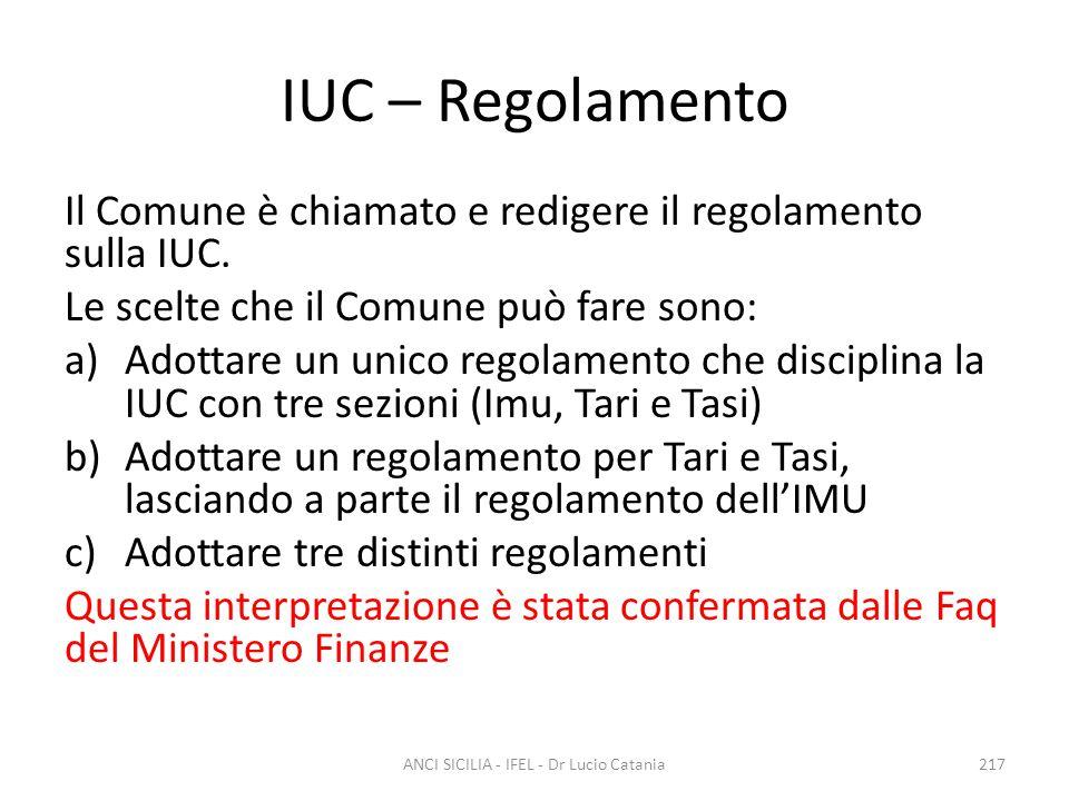 IUC – Regolamento Il Comune è chiamato e redigere il regolamento sulla IUC. Le scelte che il Comune può fare sono: a)Adottare un unico regolamento che