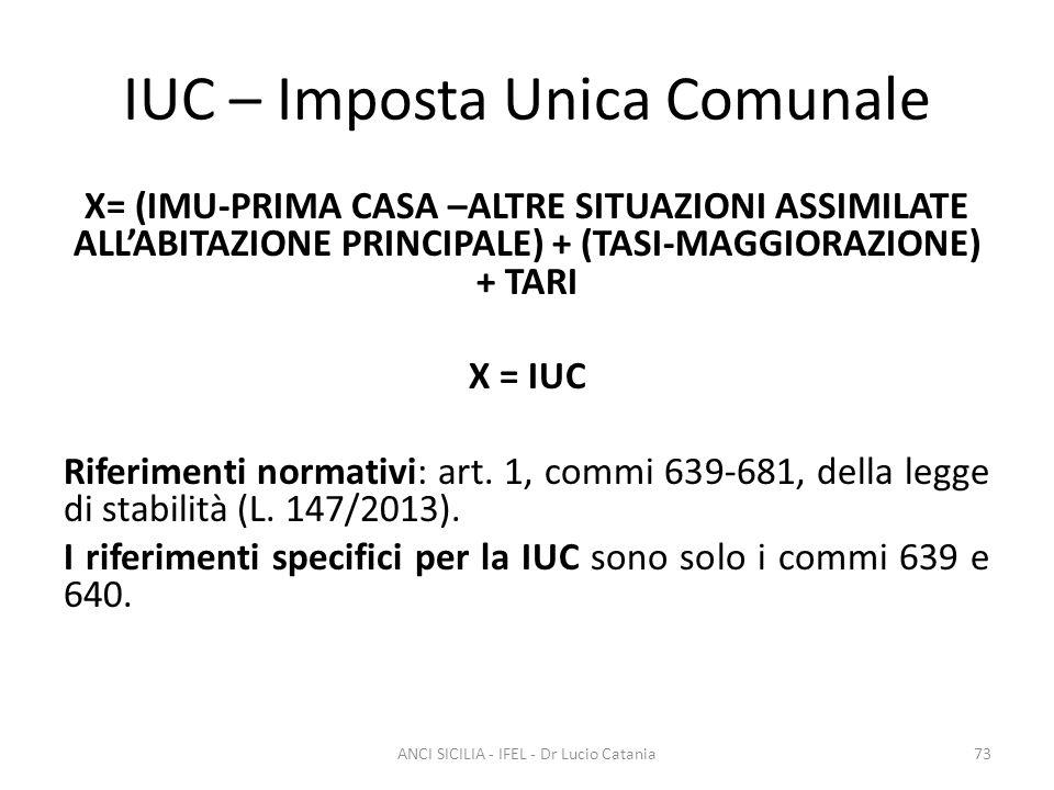 IUC – Imposta Unica Comunale X= (IMU-PRIMA CASA –ALTRE SITUAZIONI ASSIMILATE ALL'ABITAZIONE PRINCIPALE) + (TASI-MAGGIORAZIONE) + TARI X = IUC Riferime