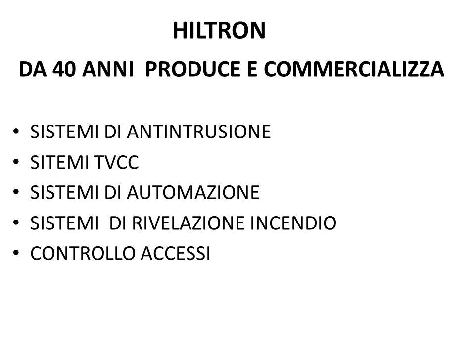 HILTRON DA 40 ANNI PRODUCE E COMMERCIALIZZA SISTEMI DI ANTINTRUSIONE SITEMI TVCC SISTEMI DI AUTOMAZIONE SISTEMI DI RIVELAZIONE INCENDIO CONTROLLO ACCESSI