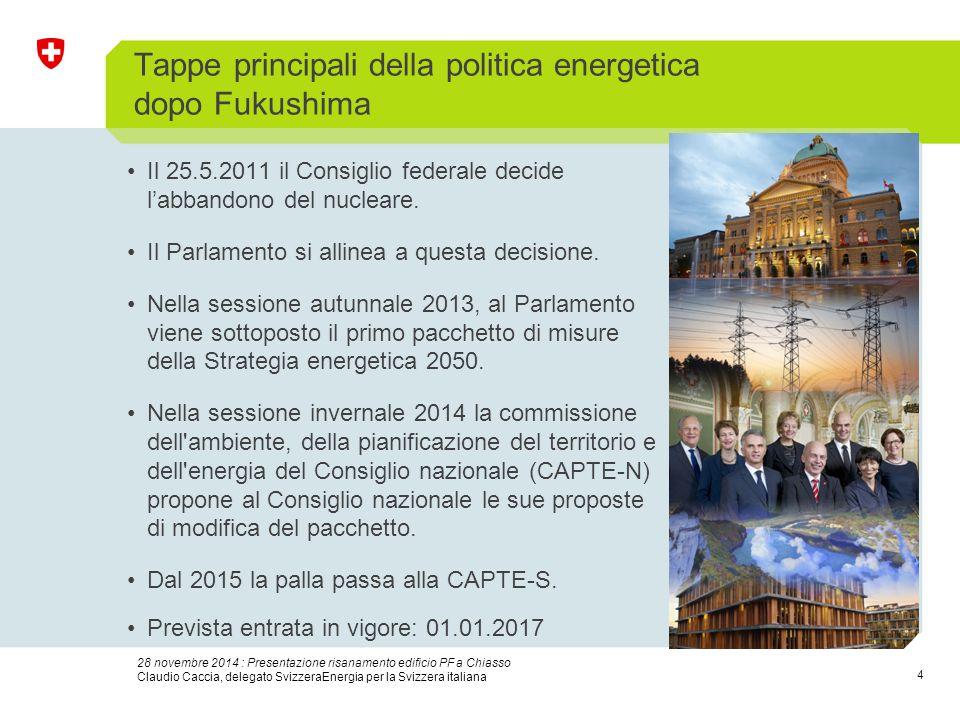 4 28 novembre 2014 : Presentazione risanamento edificio PF a Chiasso Claudio Caccia, delegato SvizzeraEnergia per la Svizzera italiana Tappe principali della politica energetica dopo Fukushima Il 25.5.2011 il Consiglio federale decide l'abbandono del nucleare.