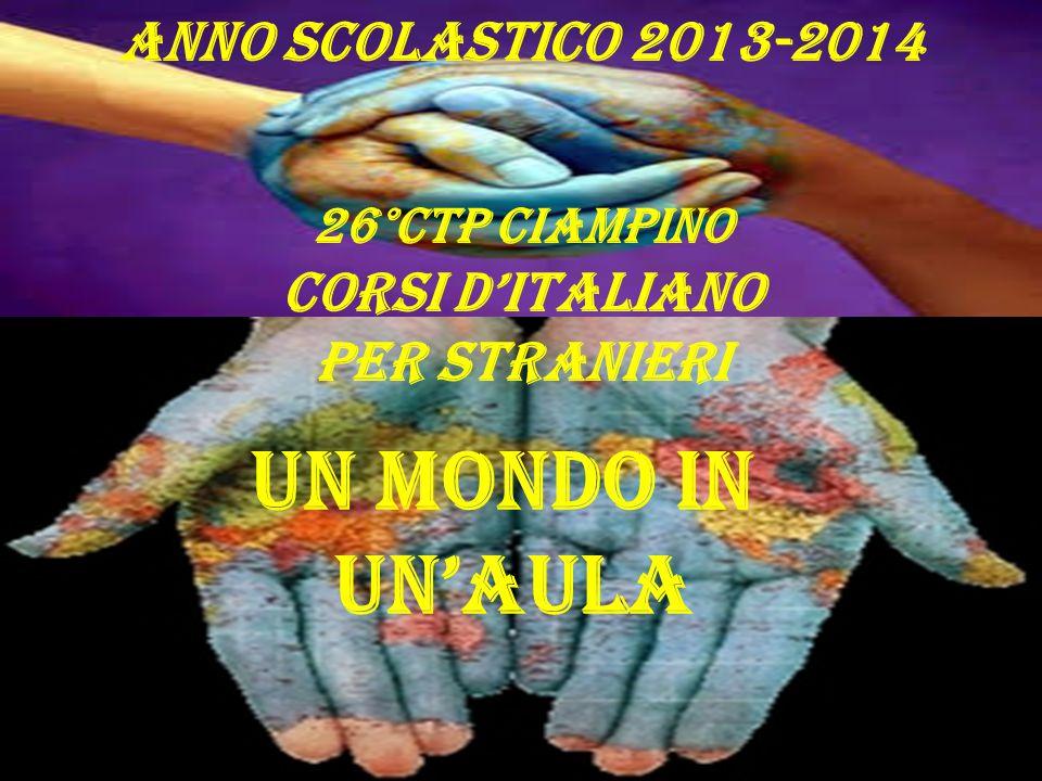 Anno scolastico 2013-2014 26°CTP CIAMPINO Corsi d'italiano per stranieri UN MONDO IN UN'aula