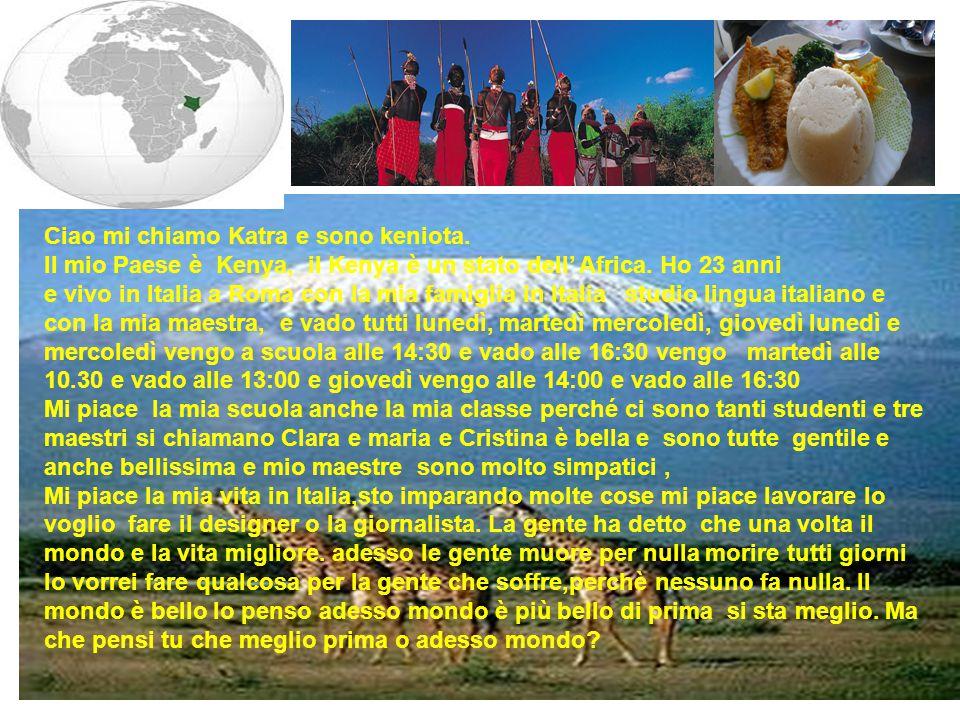 Ciao mi chiamo Katra e sono keniota. Il mio Paese è Kenya, il Kenya è un stato dell' Africa. Ho 23 anni e vivo in Italia a Roma con la mia famiglia in