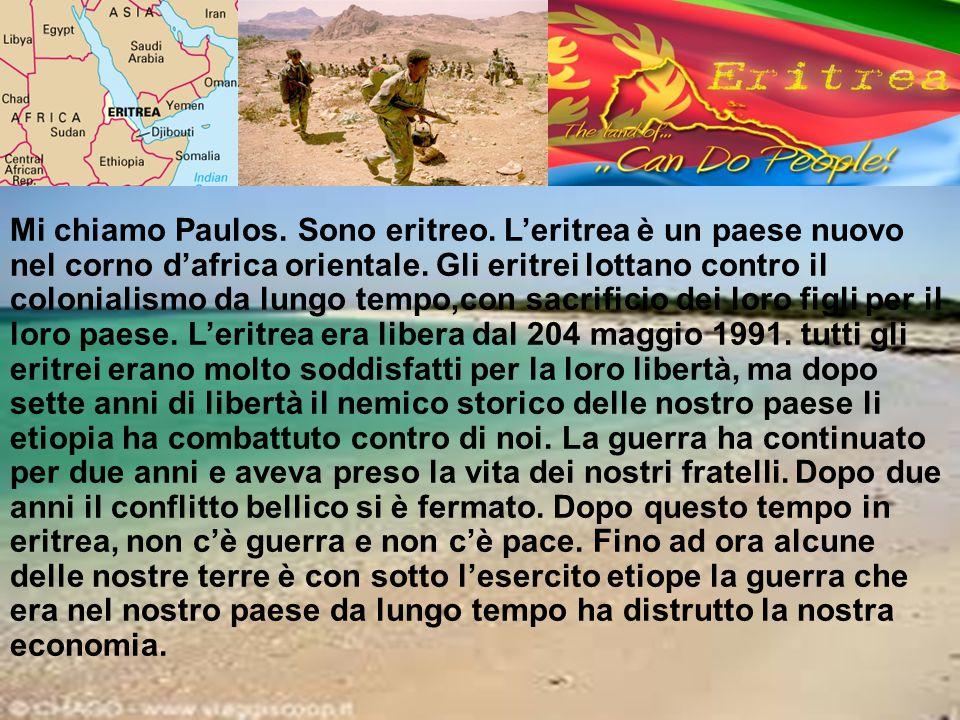 Mi chiamo Paulos. Sono eritreo. L'eritrea è un paese nuovo nel corno d'africa orientale. Gli eritrei lottano contro il colonialismo da lungo tempo,con