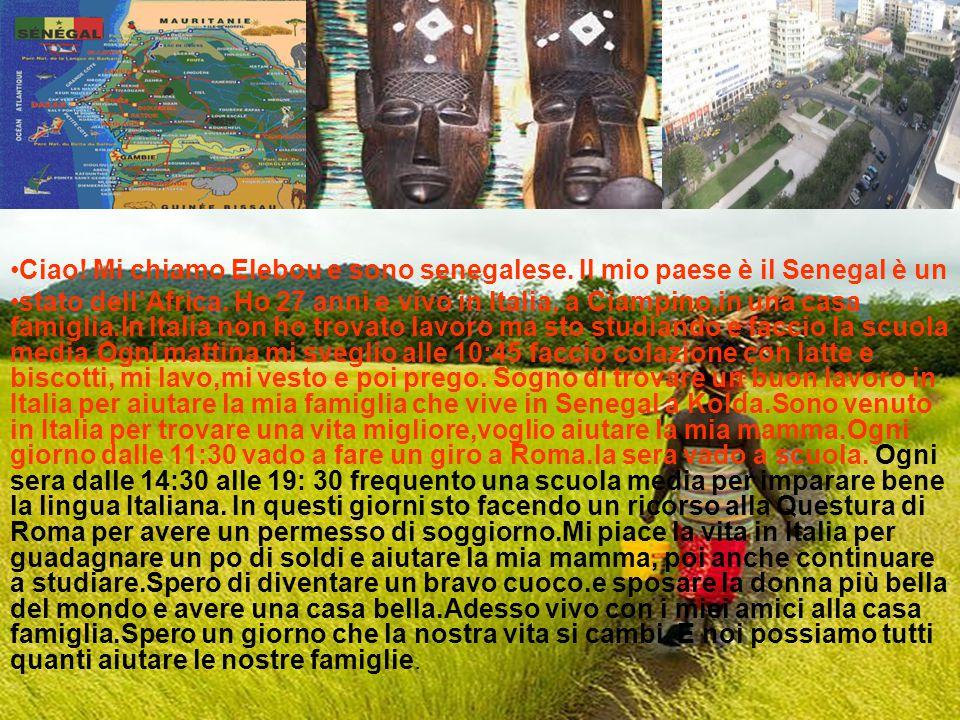 Ciao! Mi chiamo Elebou e sono senegalese. Il mio paese è il Senegal è un stato dell'Africa. Ho 27 anni e vivo in Italia, a Ciampino,in una casa famigl