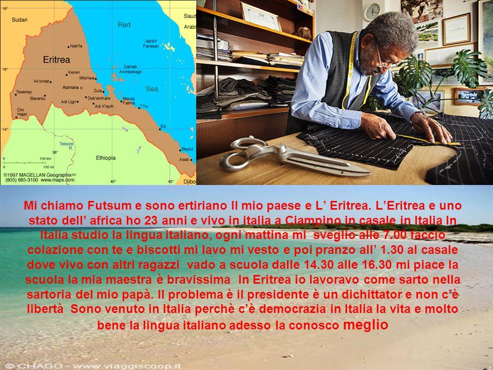 Mi chiamo Futsum e sono ertiriano ll mio paese e L' Eritrea. L'Eritrea e uno stato dell' africa ho 23 anni e vivo in italia a Ciampino in casale in It