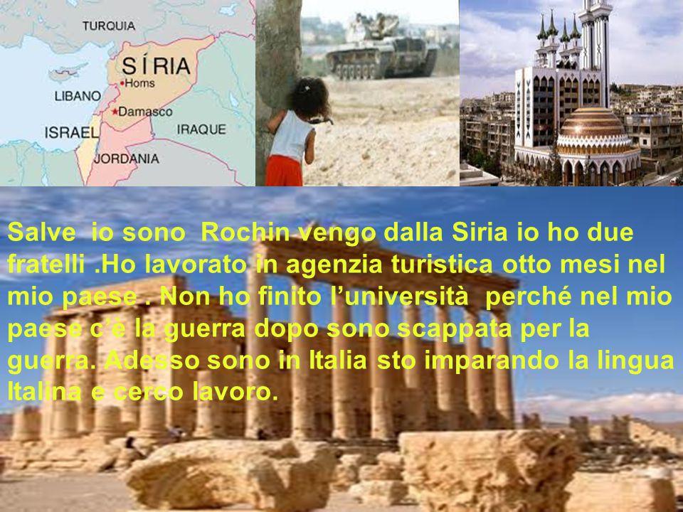 Salve io sono Rochin vengo dalla Siria io ho due fratelli.Ho lavorato in agenzia turistica otto mesi nel mio paese. Non ho finito l'università perché