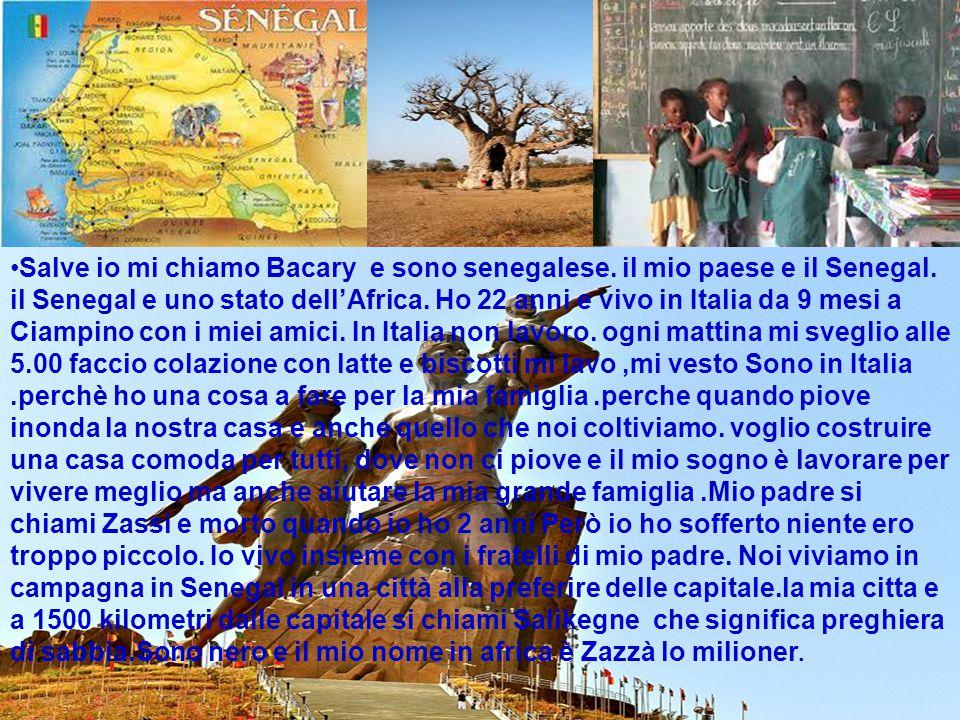Salve io mi chiamo Bacary e sono senegalese. il mio paese e il Senegal. il Senegal e uno stato dell'Africa. Ho 22 anni e vivo in Italia da 9 mesi a Ci