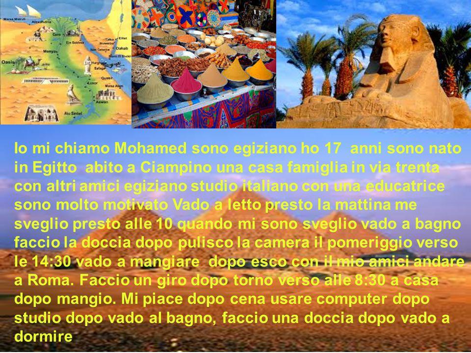 . Io mi chiamo Mohamed sono egiziano ho 17 anni sono nato in Egitto abito a Ciampino una casa famiglia in via trenta con altri amici egiziano studio i