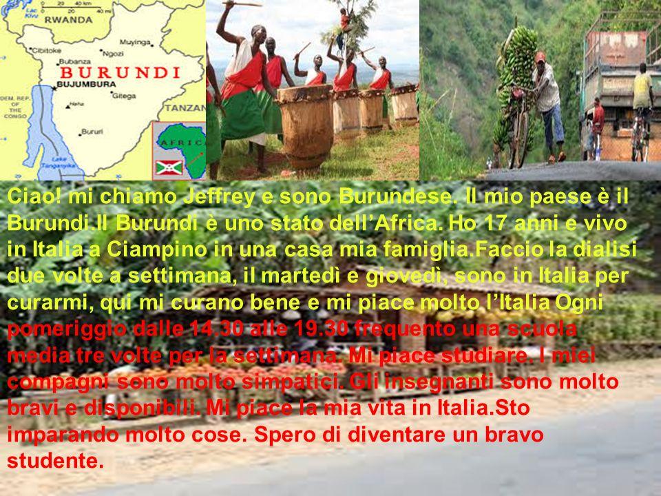 Ciao! mi chiamo Jeffrey e sono Burundese. Il mio paese è il Burundi.Il Burundi è uno stato dell'Africa. Ho 17 anni e vivo in Italia a Ciampino in una