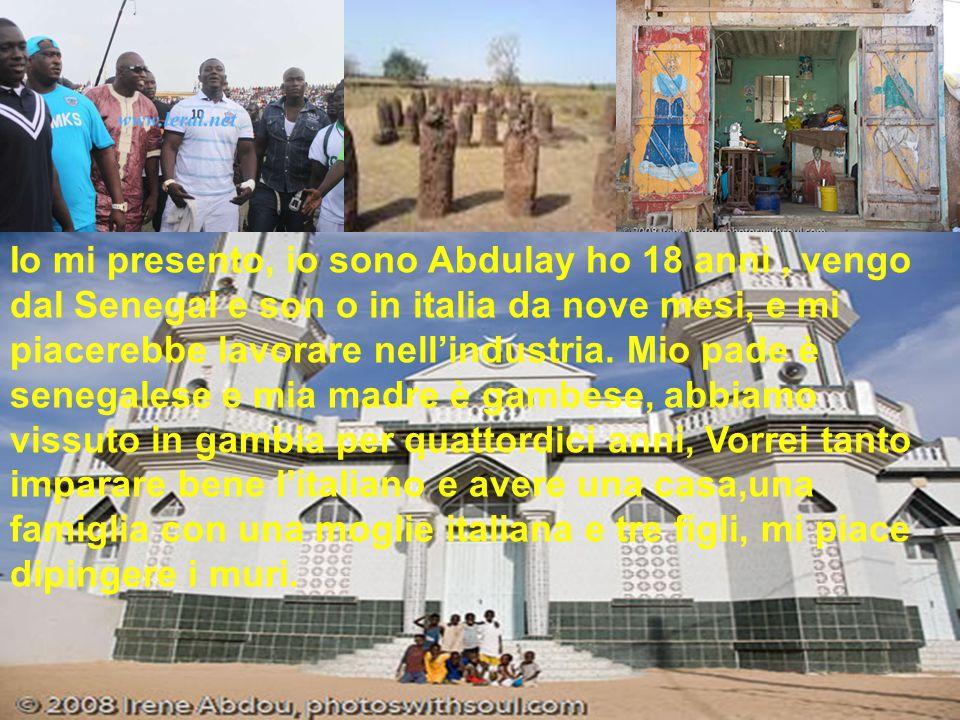Io mi presento, io sono Abdulay ho 18 anni, vengo dal Senegal e son o in italia da nove mesi, e mi piacerebbe lavorare nell'industria. Mio pade è sene