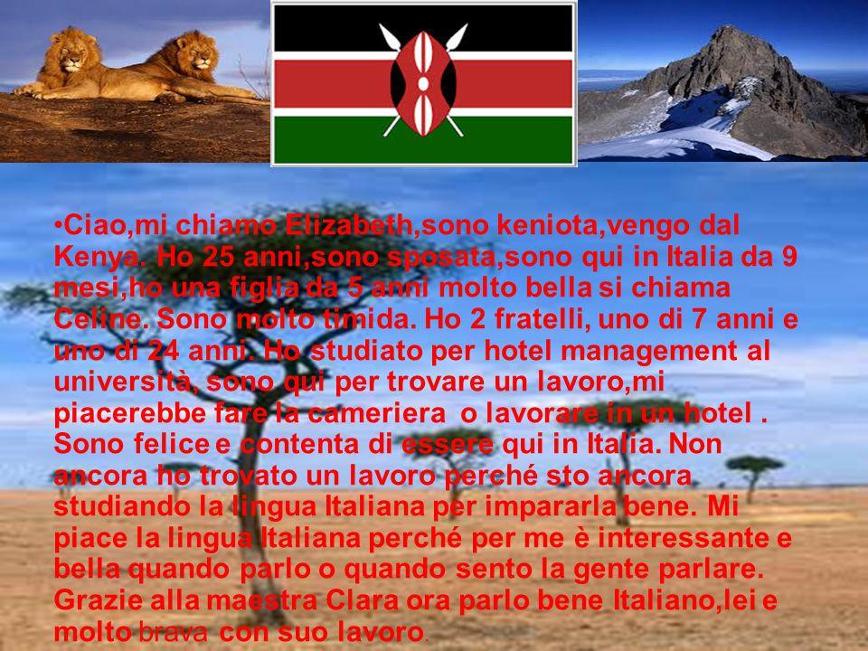 Ciao,mi chiamo Elizabeth,sono keniota,vengo dal Kenya. Ho 25 anni,sono sposata,sono qui in Italia da 9 mesi,ho una figlia da 5 anni molto bella si chi