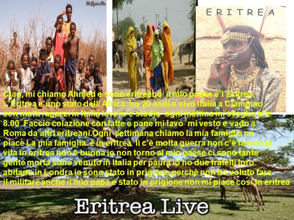Ciao, mi chiamo Ahmed e sono eritreano il mio paese e'l'Eritrea. L'Eritrea e'uno stato dell' Africa. ho 20 anni e vivo Italia a Ciampino con molti rag