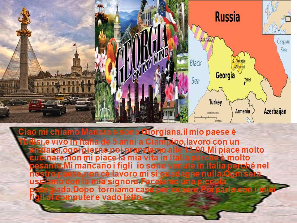 Ciao mi chiamo Manara e sono Giorgiana.il mio paese è Tbilisi,e vivo in Italia de 5 anni a Ciampino,lavoro con un anziana,ogni giorno noi pranziamo al