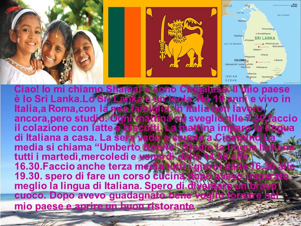 Ciao! Io mi chiamo Shamal e sono Cingalese. Il mio paese è lo Sri Lanka.Lo Sri Lanka è un'isola. Ho 19 anni e vivo in Italia,a Roma,con la mia famigli