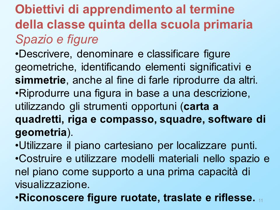11 Descrivere, denominare e classificare figure geometriche, identificando elementi significativi e simmetrie, anche al fine di farle riprodurre da altri.