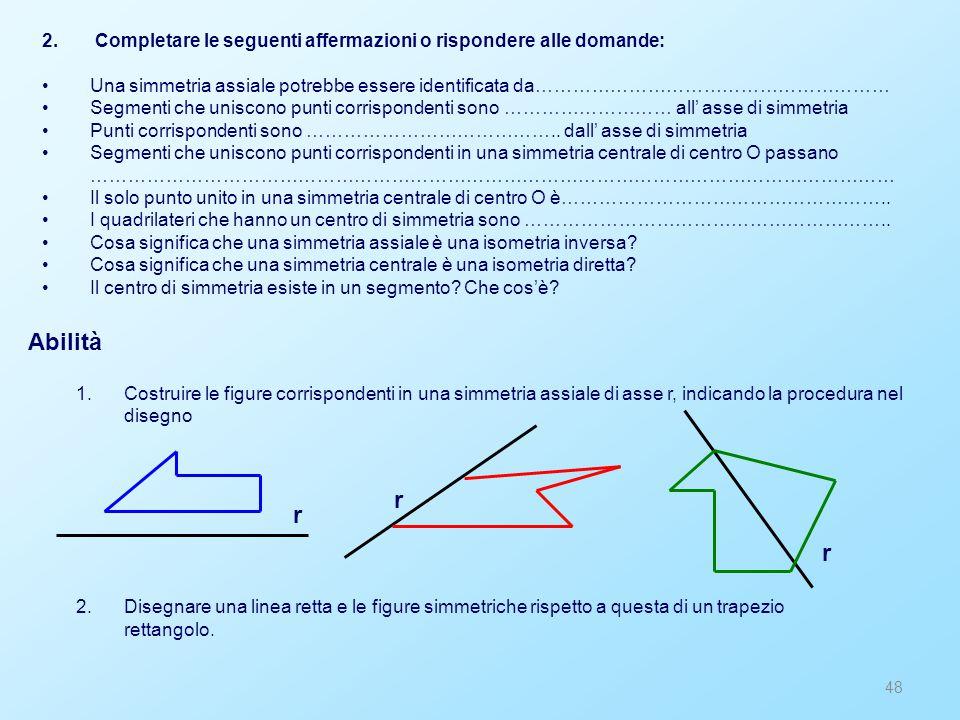 48 2. Completare le seguenti affermazioni o rispondere alle domande: Una simmetria assiale potrebbe essere identificata da………………………………………………… Segmenti