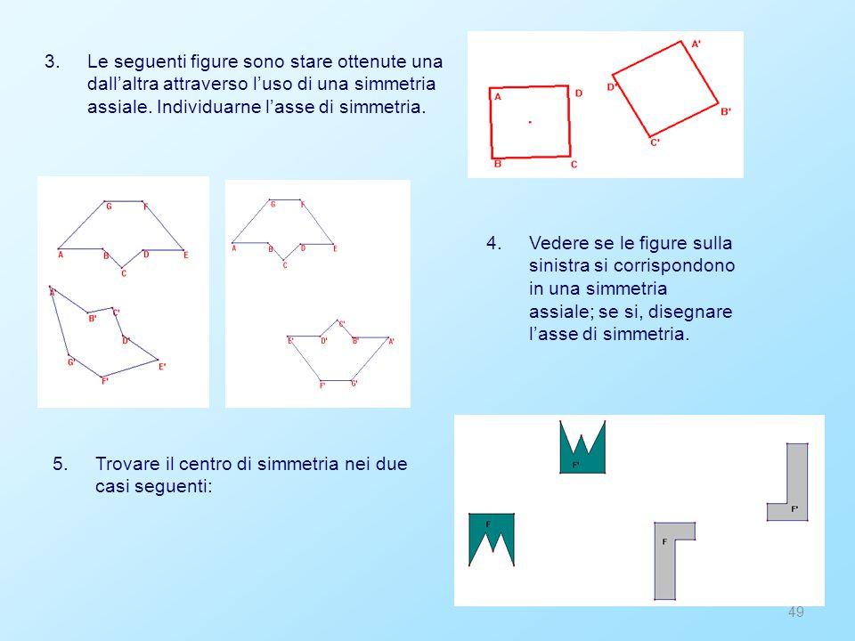 49 3.Le seguenti figure sono stare ottenute una dall'altra attraverso l'uso di una simmetria assiale. Individuarne l'asse di simmetria. 5.Trovare il c
